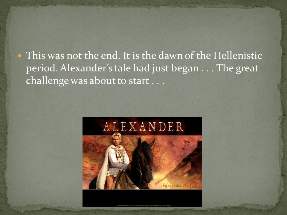 This was not the end. It is the dawn of the Hellenistic period. Alexander's tale had just began... The great challenge was about to start...