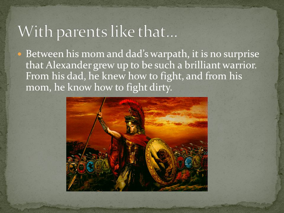 Between his mom and dad's warpath, it is no surprise that Alexander grew up to be such a brilliant warrior.