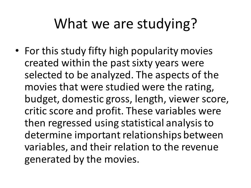 What we are studying? For this study fifty high popularity movies created within the past sixty years were selected to be analyzed. The aspects of the