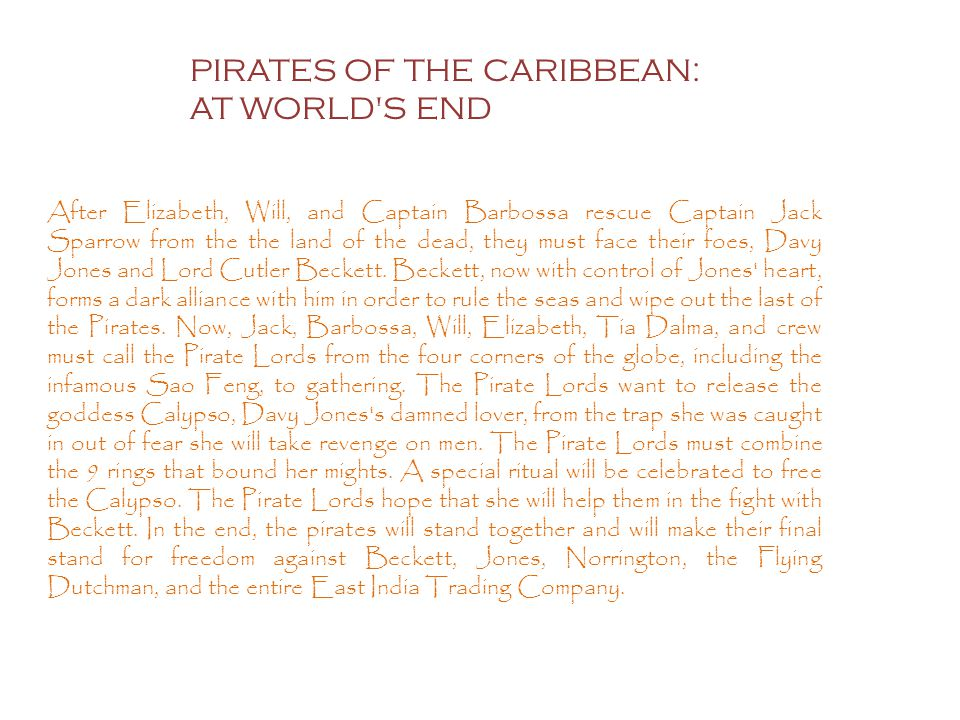 PIRATES OF THE CARIBBEAN: AT WORLD S END After Elizabeth, Will, and Captain Barbossa rescue Captain Jack Sparrow from the the land of the dead, they must face their foes, Davy Jones and Lord Cutler Beckett.