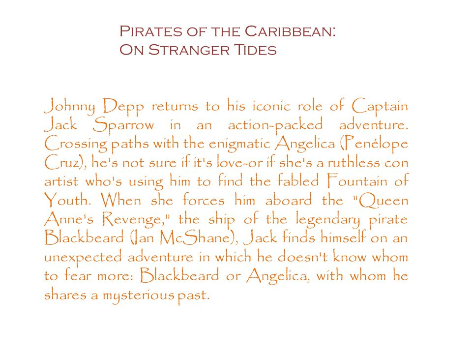 Pirates of the Caribbean: On Stranger Tides Johnny Depp returns to his iconic role of Captain Jack Sparrow in an action-packed adventure.