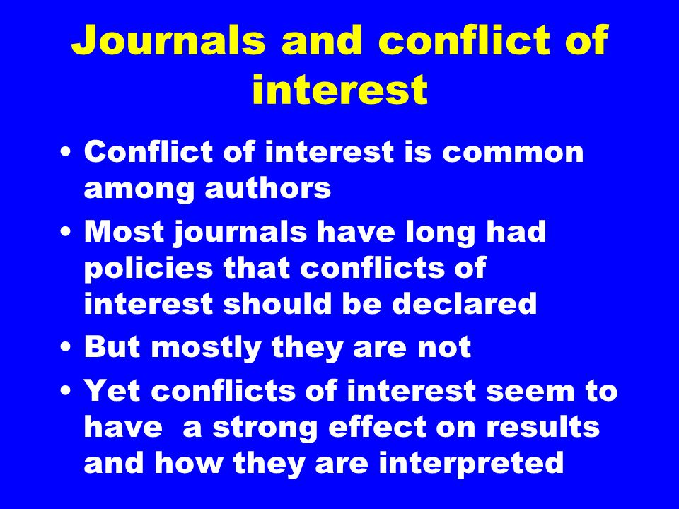 Journals and conflict of interest Conflict of interest is common among authors Most journals have long had policies that conflicts of interest should be declared But mostly they are not Yet conflicts of interest seem to have a strong effect on results and how they are interpreted