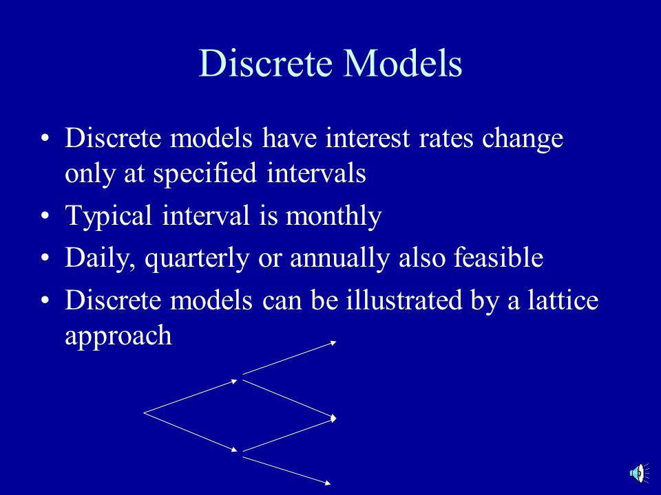 Discrete Models Discrete models have interest rates change only at specified intervals Typical interval is monthly Daily, quarterly or annually also feasible Discrete models can be illustrated by a lattice approach