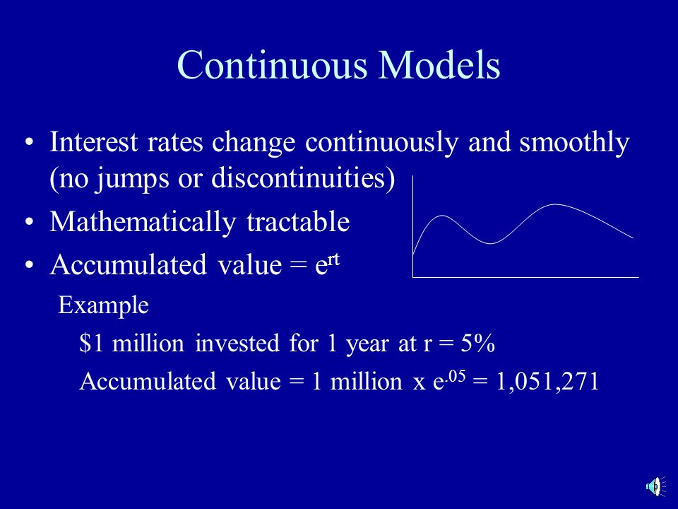 Continuous Models Interest rates change continuously and smoothly (no jumps or discontinuities) Mathematically tractable Accumulated value = e rt Example $1 million invested for 1 year at r = 5% Accumulated value = 1 million x e.05 = 1,051,271