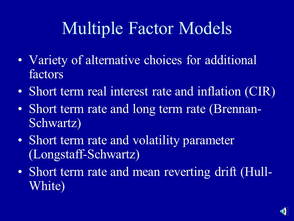 Multiple Factor Models Variety of alternative choices for additional factors Short term real interest rate and inflation (CIR) Short term rate and long term rate (Brennan- Schwartz) Short term rate and volatility parameter (Longstaff-Schwartz) Short term rate and mean reverting drift (Hull- White)