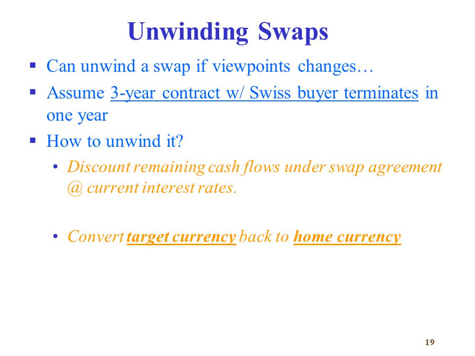 19 Unwinding Swaps  Can unwind a swap if viewpoints changes…  Assume 3-year contract w/ Swiss buyer terminates in one year  How to unwind it.