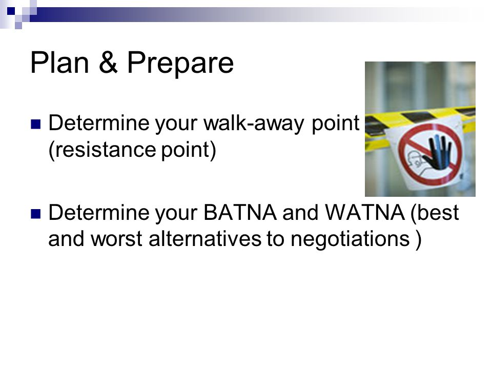 Plan & Prepare Determine your walk-away point (resistance point) Determine your BATNA and WATNA (best and worst alternatives to negotiations )