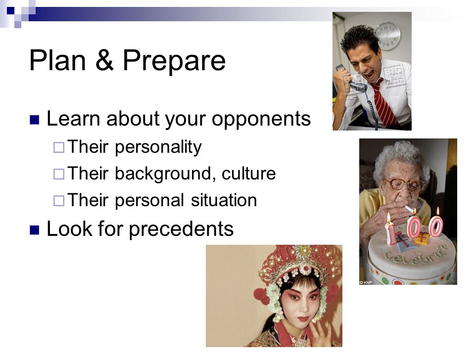 Plan & Prepare Learn about your opponents  Their personality  Their background, culture  Their personal situation Look for precedents