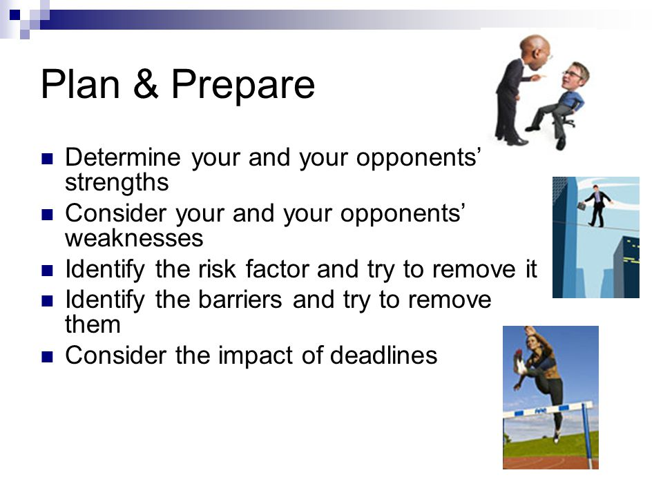 Plan & Prepare Determine your and your opponents' strengths Consider your and your opponents' weaknesses Identify the risk factor and try to remove it