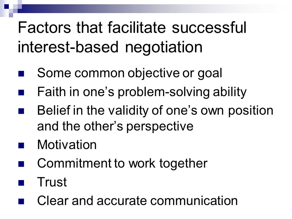 Factors that facilitate successful interest-based negotiation Some common objective or goal Faith in one's problem-solving ability Belief in the valid