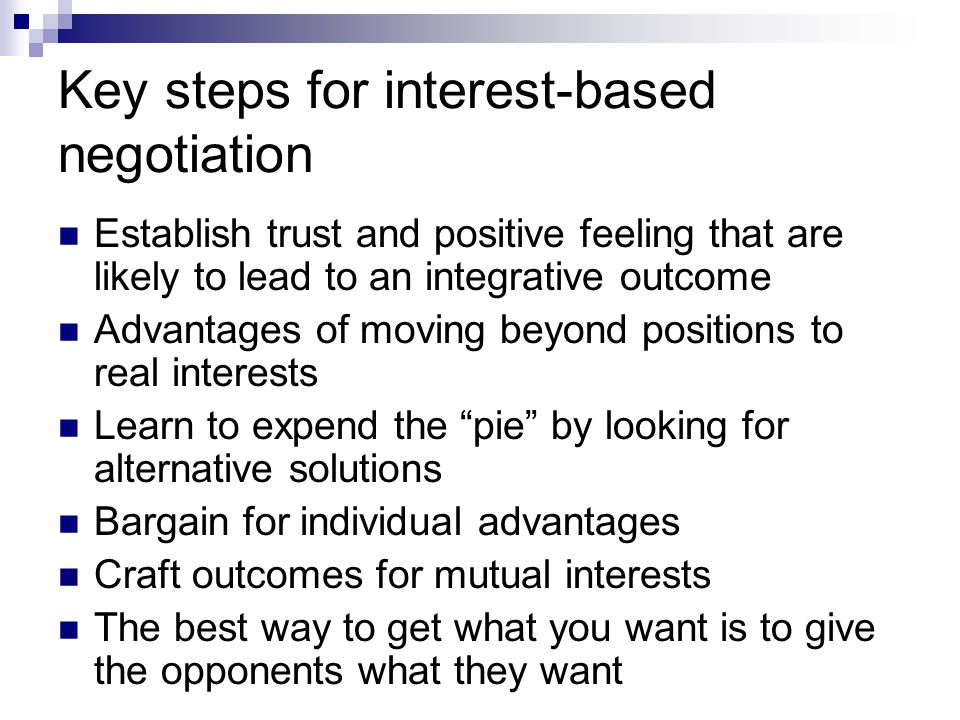 Key steps for interest-based negotiation Establish trust and positive feeling that are likely to lead to an integrative outcome Advantages of moving b