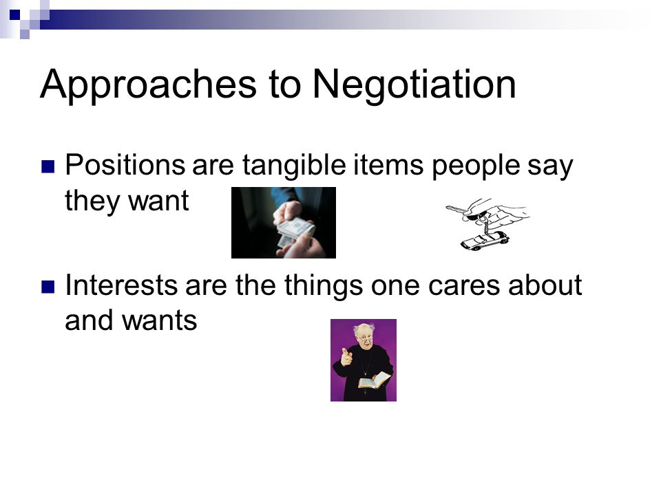 Approaches to Negotiation Positions are tangible items people say they want Interests are the things one cares about and wants