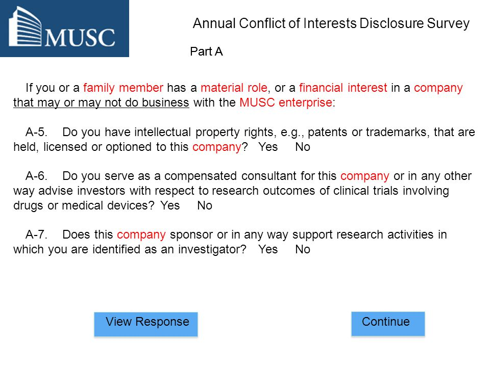 If you or a family member has a material role, or a financial interest in a company that may or may not do business with the MUSC enterprise: A-5.Do you have intellectual property rights, e.g., patents or trademarks, that are held, licensed or optioned to this company Yes No A-6.Do you serve as a compensated consultant for this company or in any other way advise investors with respect to research outcomes of clinical trials involving drugs or medical devices Yes No A-7.Does this company sponsor or in any way support research activities in which you are identified as an investigator Yes No ContinueView Response Part A Annual Conflict of Interests Disclosure Survey Part A