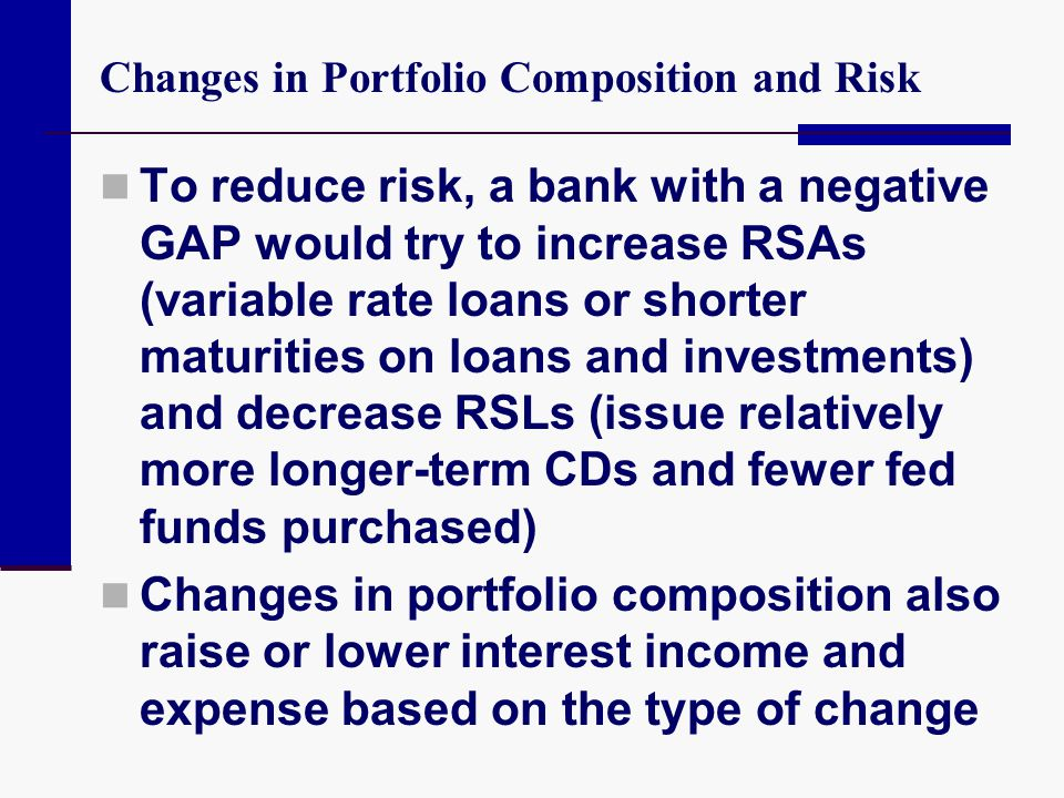 Changes in Portfolio Composition and Risk To reduce risk, a bank with a negative GAP would try to increase RSAs (variable rate loans or shorter maturi
