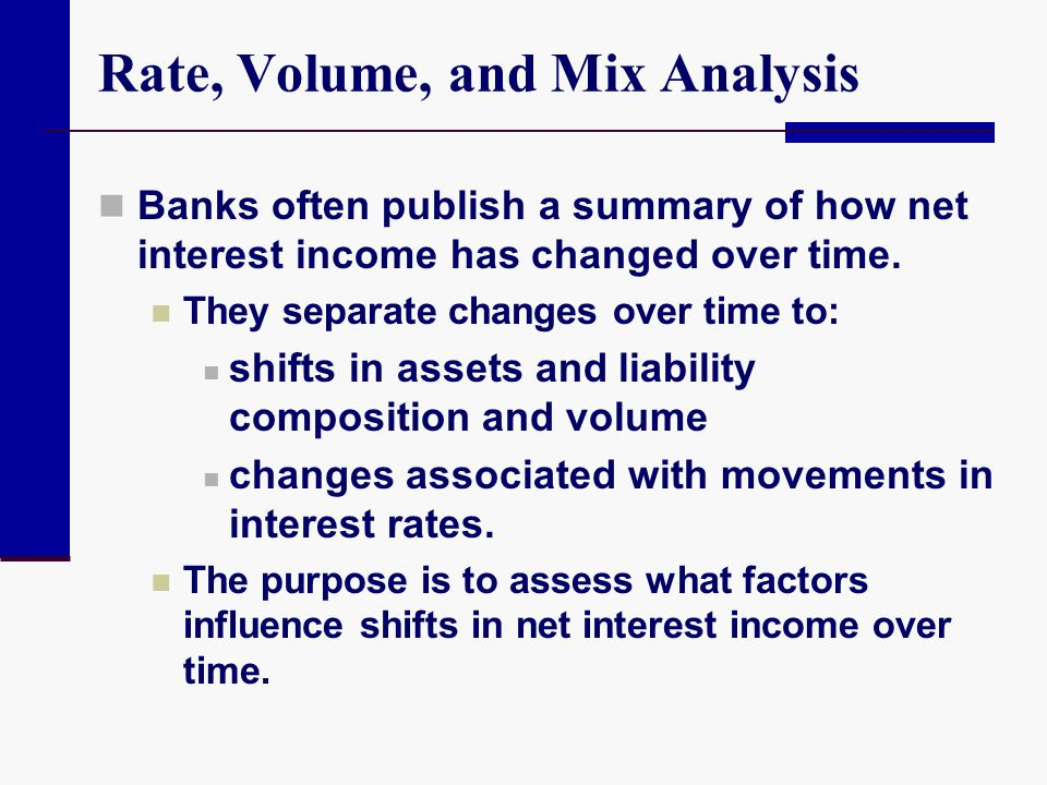 Rate, Volume, and Mix Analysis Banks often publish a summary of how net interest income has changed over time. They separate changes over time to: shi