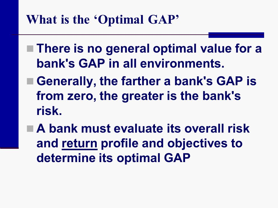 What is the 'Optimal GAP' There is no general optimal value for a bank's GAP in all environments. Generally, the farther a bank's GAP is from zero, th