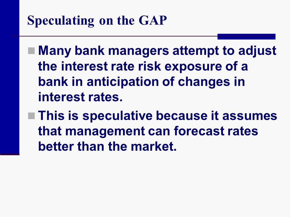 Speculating on the GAP Many bank managers attempt to adjust the interest rate risk exposure of a bank in anticipation of changes in interest rates. Th