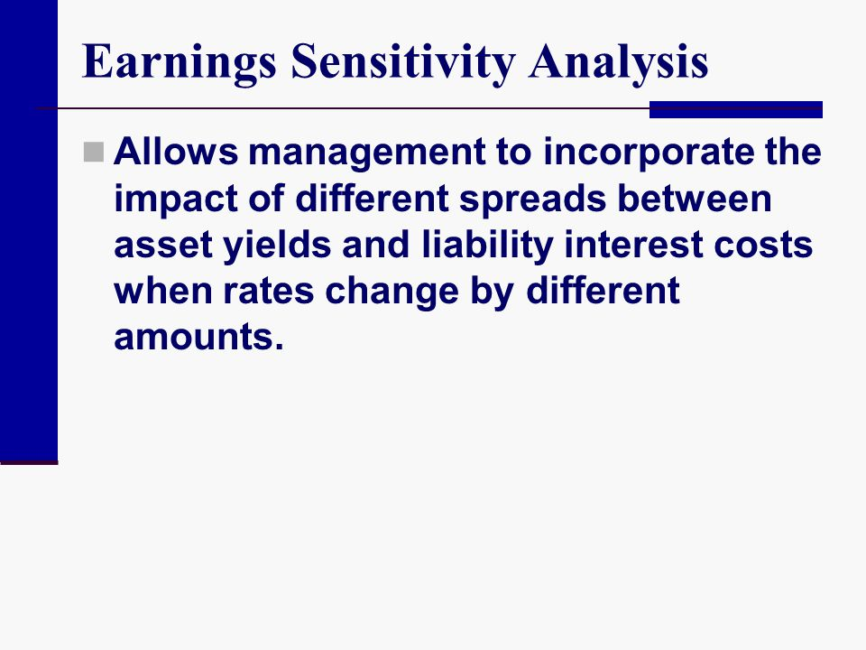 Earnings Sensitivity Analysis Allows management to incorporate the impact of different spreads between asset yields and liability interest costs when