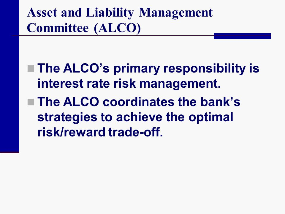Asset and Liability Management Committee (ALCO) The ALCO's primary responsibility is interest rate risk management. The ALCO coordinates the bank's st