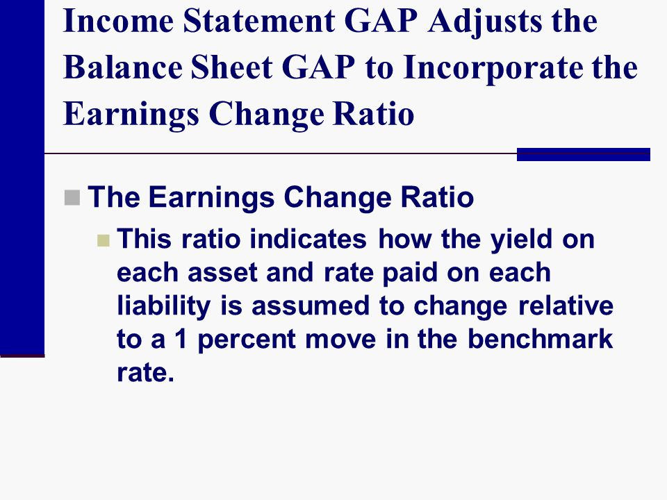 Income Statement GAP Adjusts the Balance Sheet GAP to Incorporate the Earnings Change Ratio The Earnings Change Ratio This ratio indicates how the yie