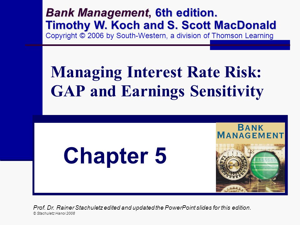 Prof. Dr. Rainer Stachuletz edited and updated the PowerPoint slides for this edition. © Stachuletz Hanoi 2008 Managing Interest Rate Risk: GAP and Ea