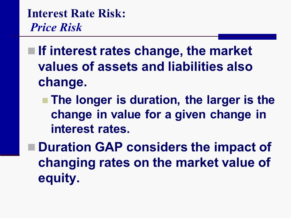 Interest Rate Risk: Price Risk If interest rates change, the market values of assets and liabilities also change. The longer is duration, the larger i