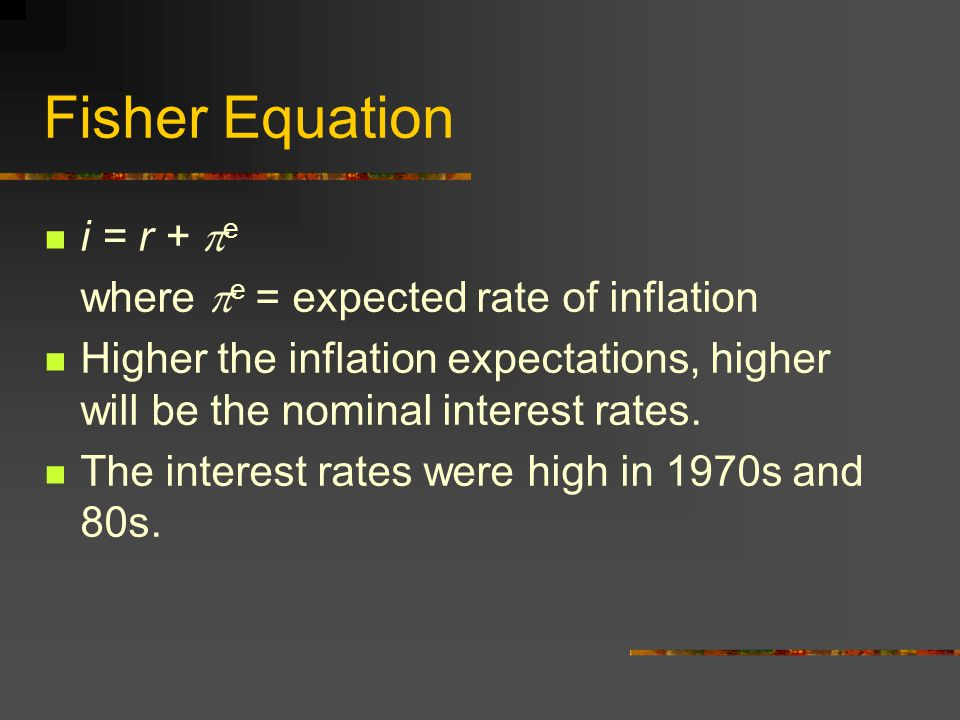 Fisher Effect Nobody lends someone money at 5% interest rate when the inflation rate is expected to be 6% for the next year.