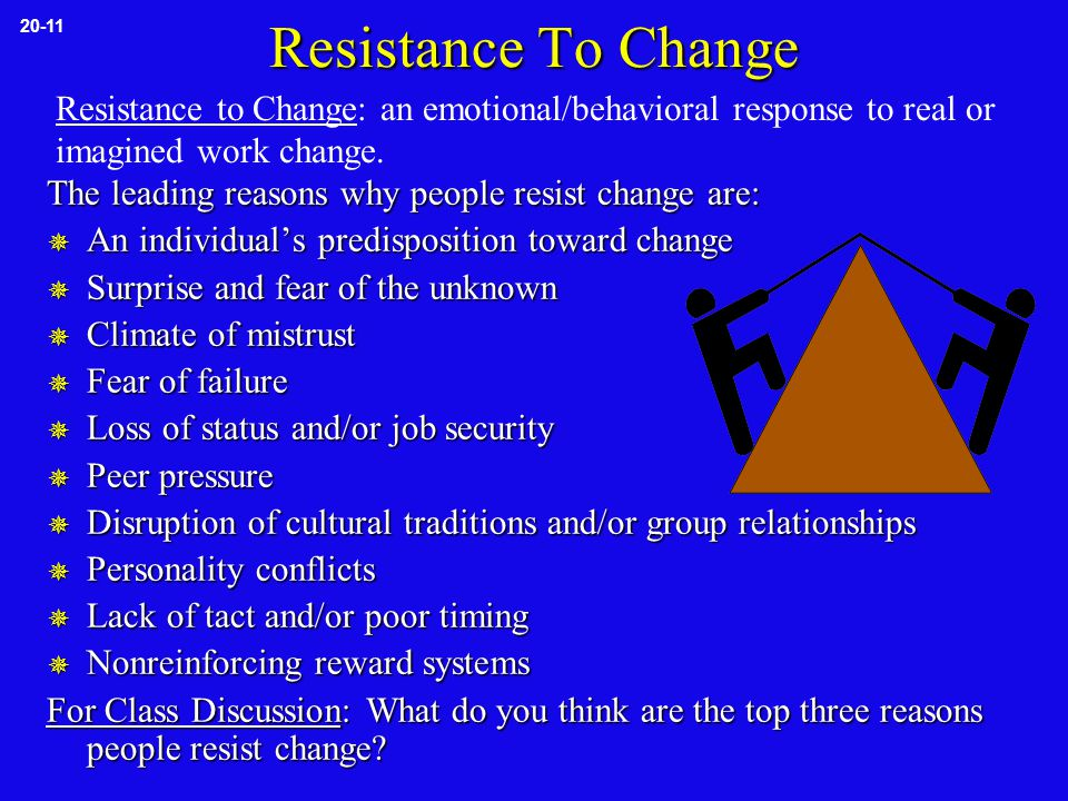 Resistance To Change The leading reasons why people resist change are:  An individual's predisposition toward change  Surprise and fear of the unknown  Climate of mistrust  Fear of failure  Loss of status and/or job security  Peer pressure  Disruption of cultural traditions and/or group relationships  Personality conflicts  Lack of tact and/or poor timing  Nonreinforcing reward systems For Class Discussion: What do you think are the top three reasons people resist change.