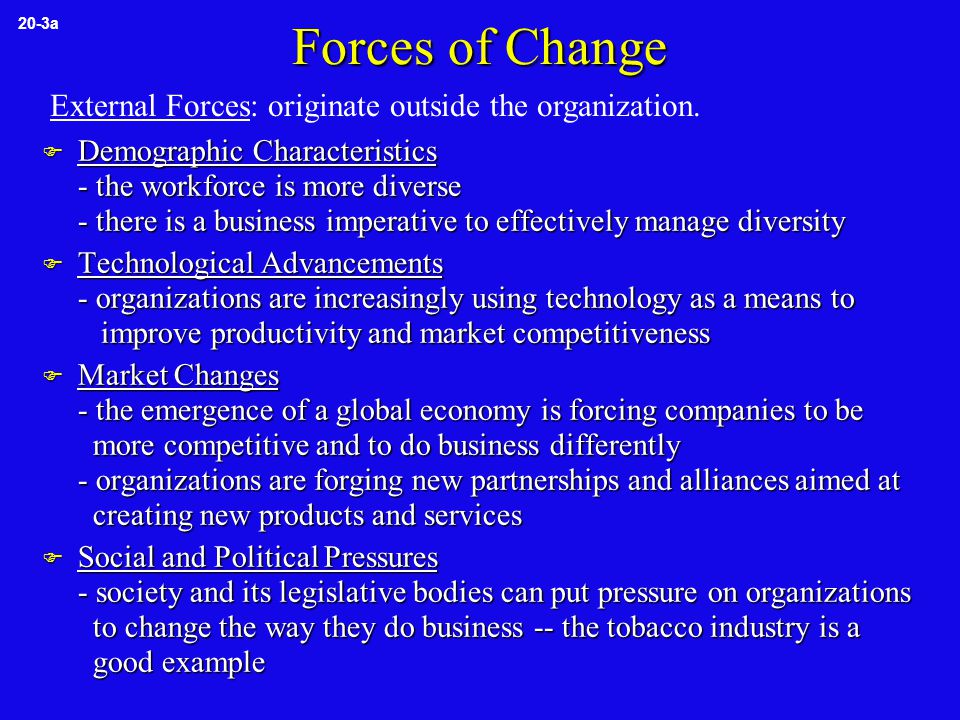 Forces of Change (continued)  Human Resource Problems/Prospects - employees' needs, job satisfaction, organizational commitment, behavior, and performance are forces of change - dissatisfied employees and high levels of absenteeism and turnover are signs that change is needed  Managerial Behavior/Decisions - the level of conflict between managers and their direct reports is a force for change - inappropriate leader behavior may result in employee problems requiring change - inequitable reward systems are an additional force for change 20-3b Internal Forces: originate inside the organization.