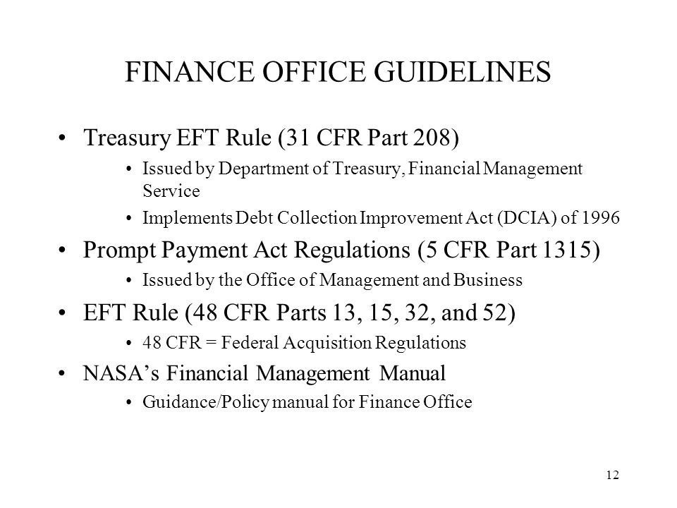 12 FINANCE OFFICE GUIDELINES Treasury EFT Rule (31 CFR Part 208) Issued by Department of Treasury, Financial Management Service Implements Debt Collection Improvement Act (DCIA) of 1996 Prompt Payment Act Regulations (5 CFR Part 1315) Issued by the Office of Management and Business EFT Rule (48 CFR Parts 13, 15, 32, and 52) 48 CFR = Federal Acquisition Regulations NASA's Financial Management Manual Guidance/Policy manual for Finance Office
