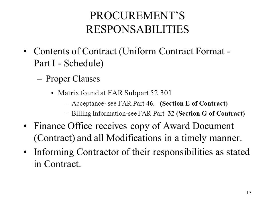 13 PROCUREMENT'S RESPONSABILITIES Contents of Contract (Uniform Contract Format - Part I - Schedule) –Proper Clauses Matrix found at FAR Subpart 52.301 –Acceptance- see FAR Part 46.