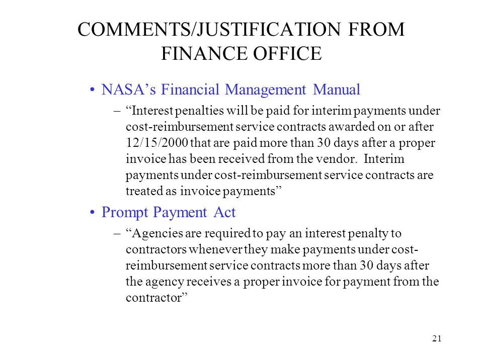 21 COMMENTS/JUSTIFICATION FROM FINANCE OFFICE NASA's Financial Management Manual – Interest penalties will be paid for interim payments under cost-reimbursement service contracts awarded on or after 12/15/2000 that are paid more than 30 days after a proper invoice has been received from the vendor.
