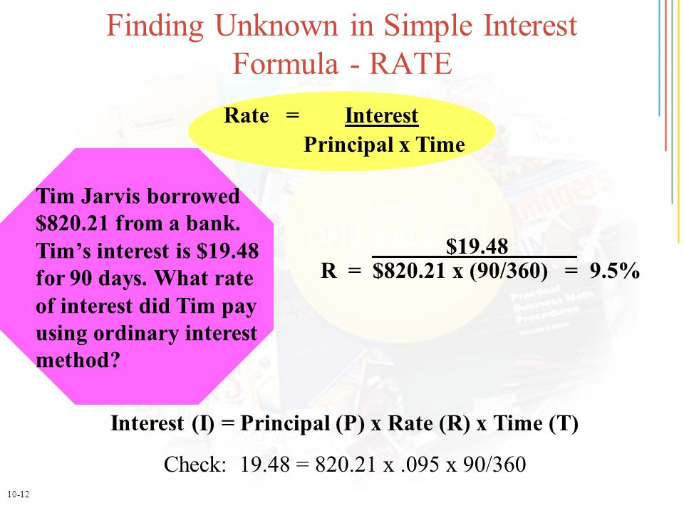 10-12 Finding Unknown in Simple Interest Formula - RATE Interest (I) = Principal (P) x Rate (R) x Time (T) Check: 19.48 = 820.21 x.095 x 90/360 Rate =