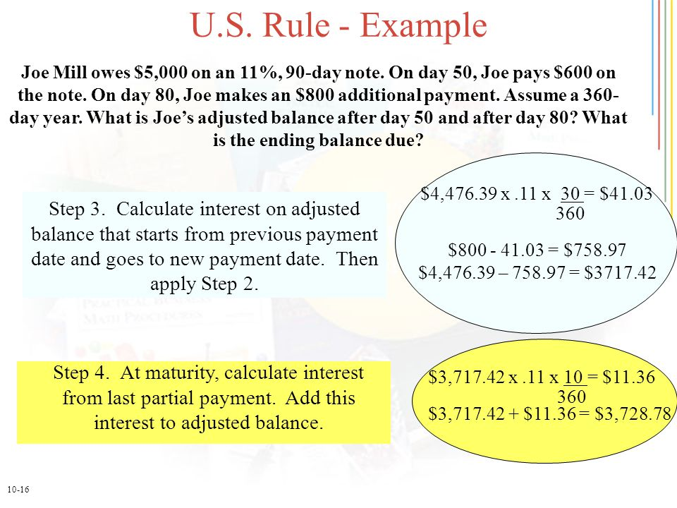 10-16 U.S. Rule - Example Step 3. Calculate interest on adjusted balance that starts from previous payment date and goes to new payment date. Then app