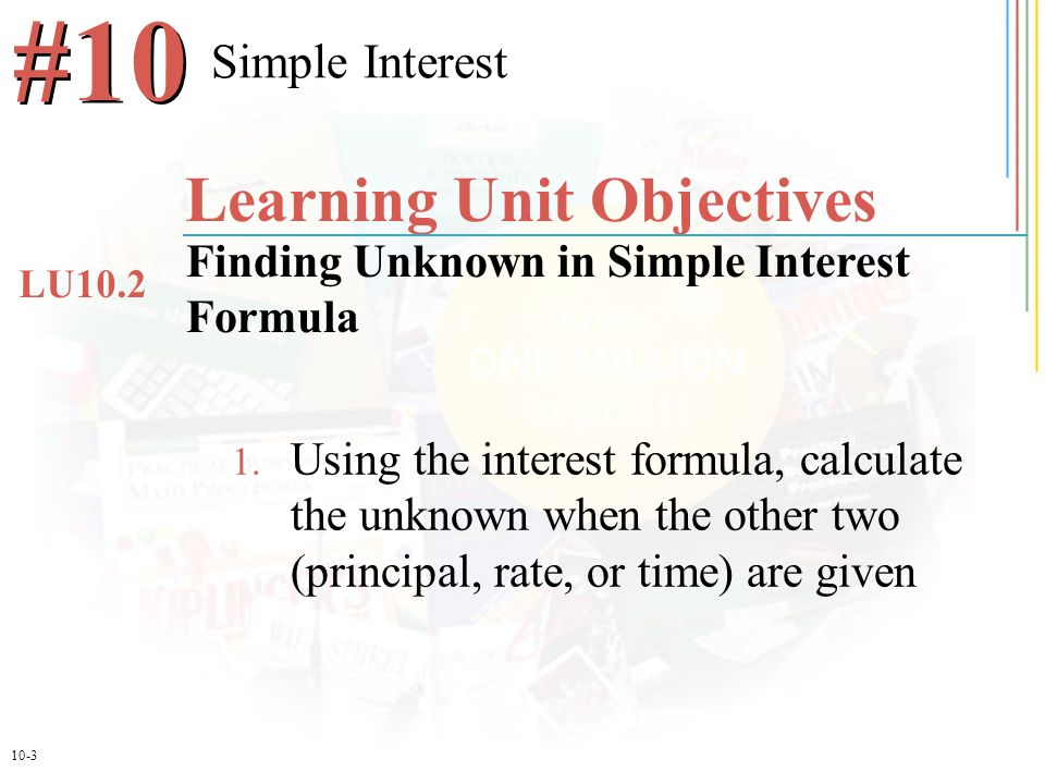 10-3 1. Using the interest formula, calculate the unknown when the other two (principal, rate, or time) are given Simple Interest #10 Learning Unit Ob