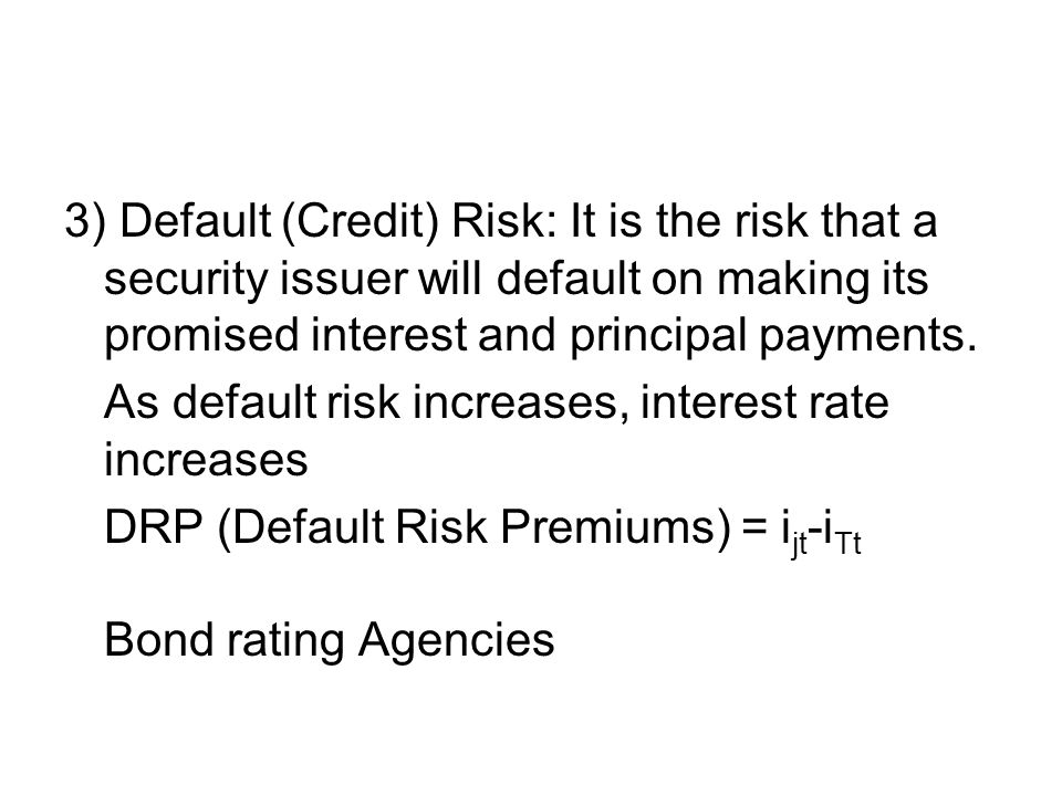 3) Default (Credit) Risk: It is the risk that a security issuer will default on making its promised interest and principal payments.