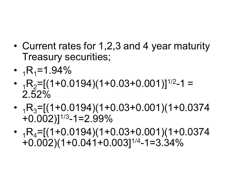 Current rates for 1,2,3 and 4 year maturity Treasury securities; 1 R 1 =1.94% 1 R 2 =[(1+0.0194)(1+0.03+0.001)] 1/2 -1 = 2.52% 1 R 3 =[(1+0.0194)(1+0.03+0.001)(1+0.0374 +0.002)] 1/3 -1=2.99% 1 R 4 =[(1+0.0194)(1+0.03+0.001)(1+0.0374 +0.002)(1+0.041+0.003] 1/4 -1=3.34%