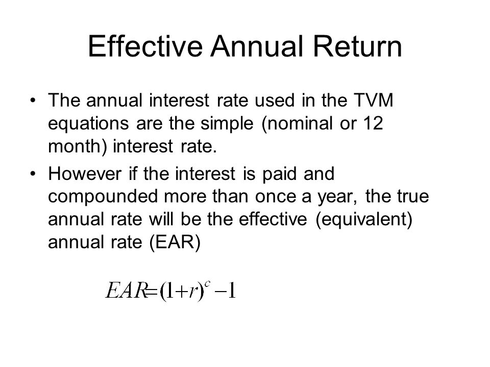 Effective Annual Return The annual interest rate used in the TVM equations are the simple (nominal or 12 month) interest rate.
