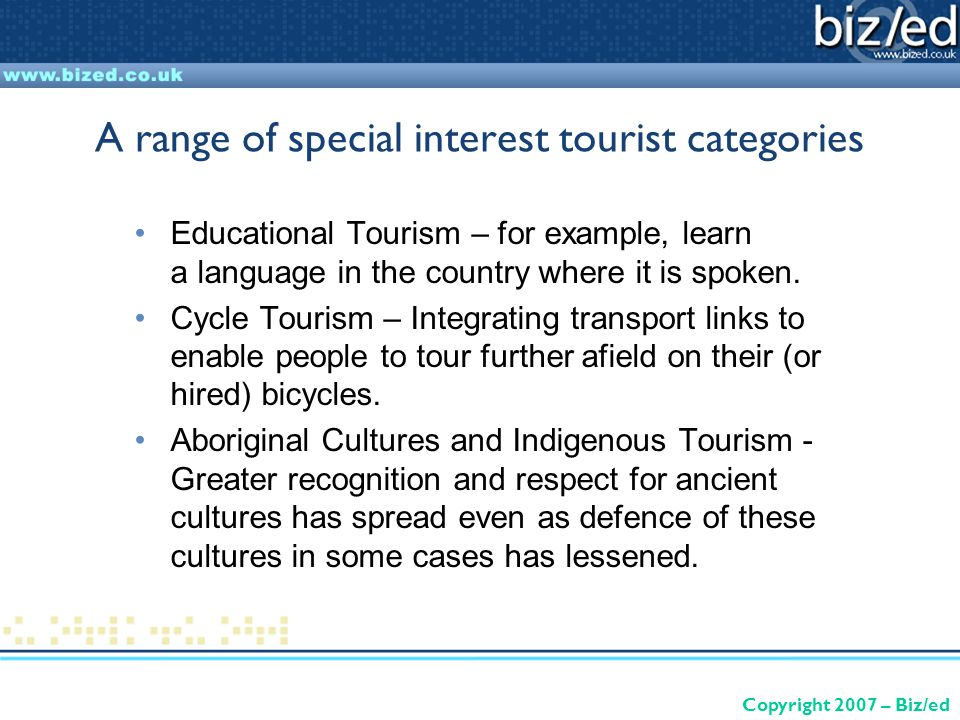 Copyright 2007 – Biz/ed A range of special interest tourist categories Educational Tourism – for example, learn a language in the country where it is spoken.