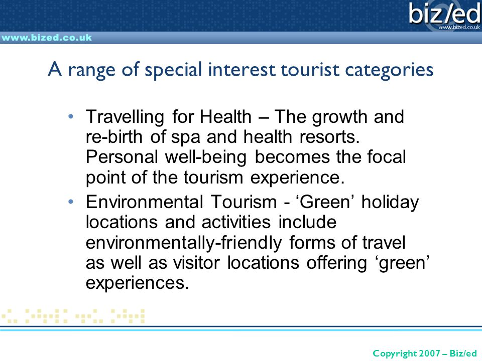 Copyright 2007 – Biz/ed A range of special interest tourist categories Travelling for Health – The growth and re-birth of spa and health resorts.