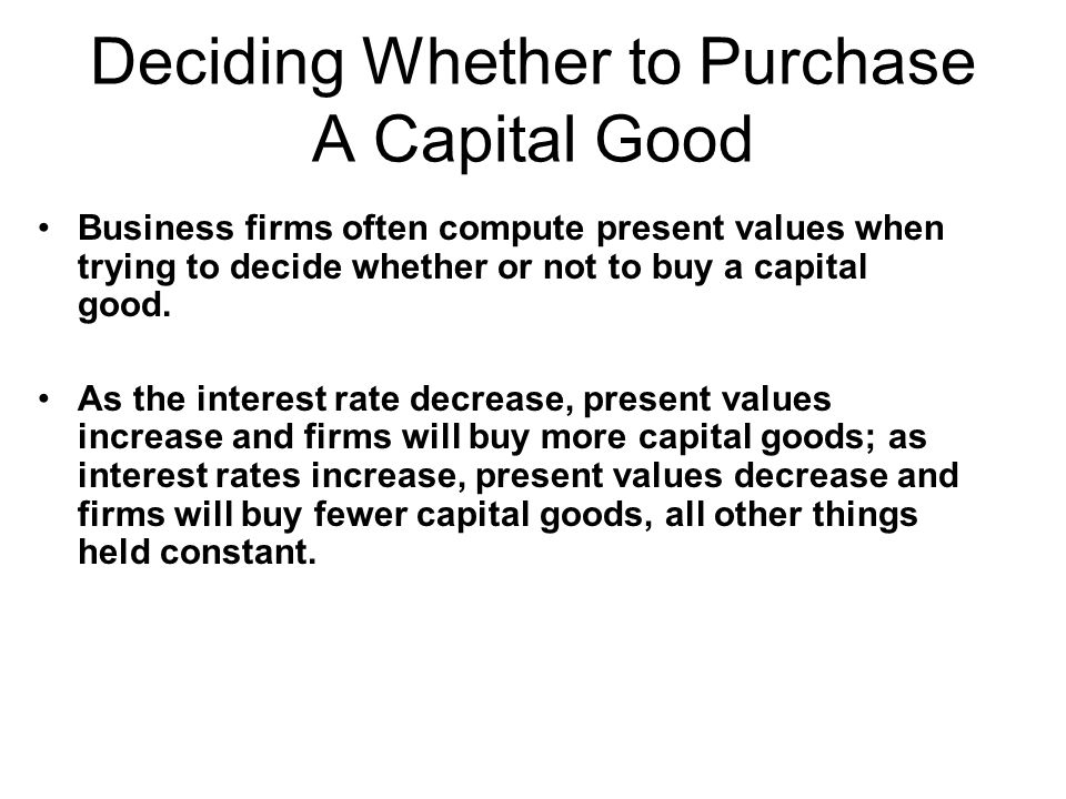 Deciding Whether to Purchase A Capital Good Business firms often compute present values when trying to decide whether or not to buy a capital good. As