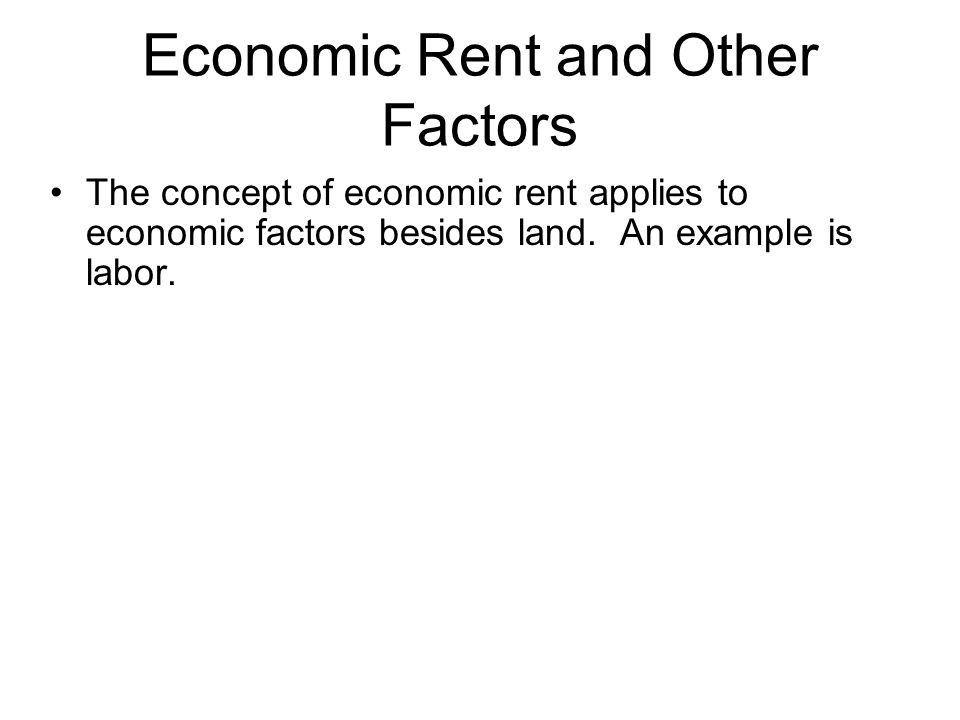 Economic Rent and Other Factors The concept of economic rent applies to economic factors besides land. An example is labor.