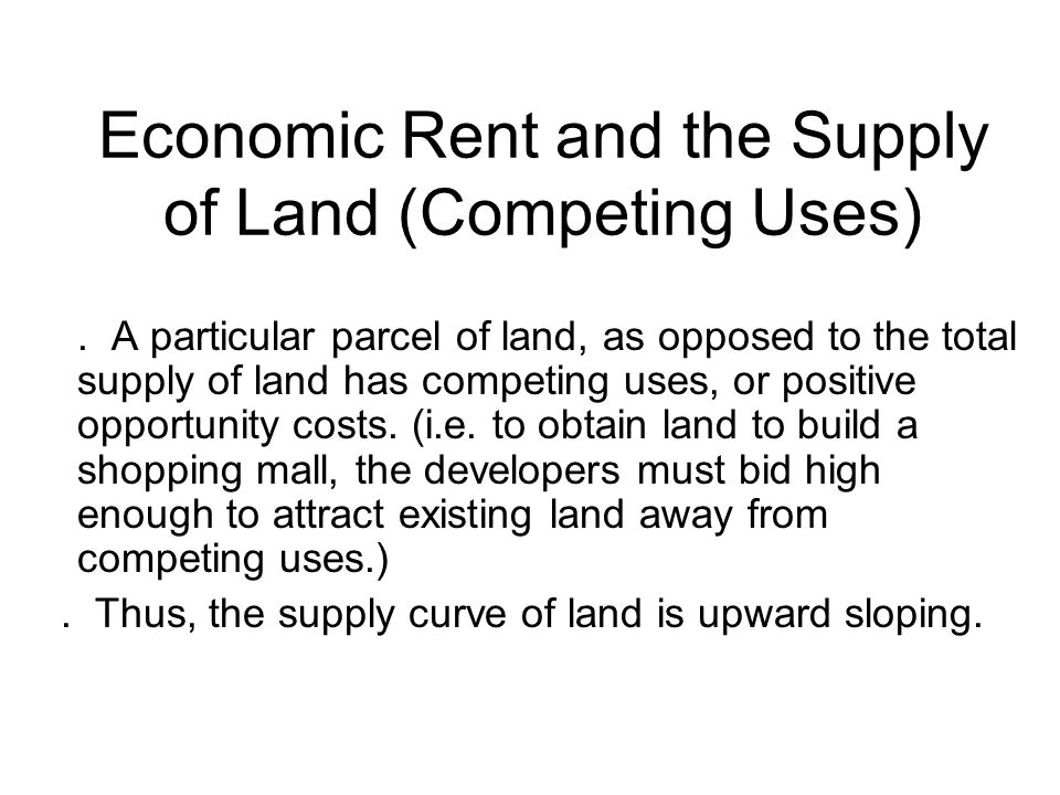 Economic Rent and the Supply of Land (Competing Uses). A particular parcel of land, as opposed to the total supply of land has competing uses, or posi