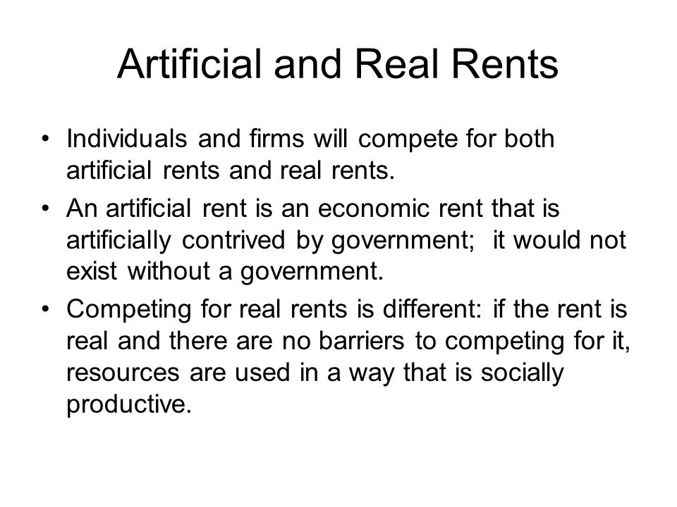 Artificial and Real Rents Individuals and firms will compete for both artificial rents and real rents. An artificial rent is an economic rent that is