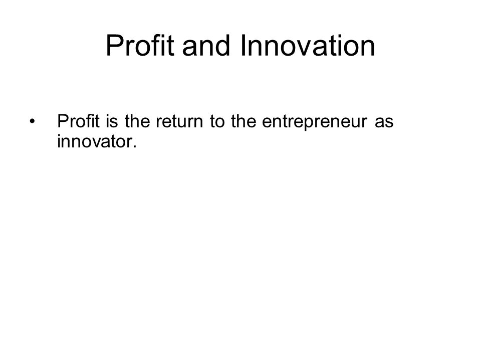 Profit and Innovation Profit is the return to the entrepreneur as innovator.