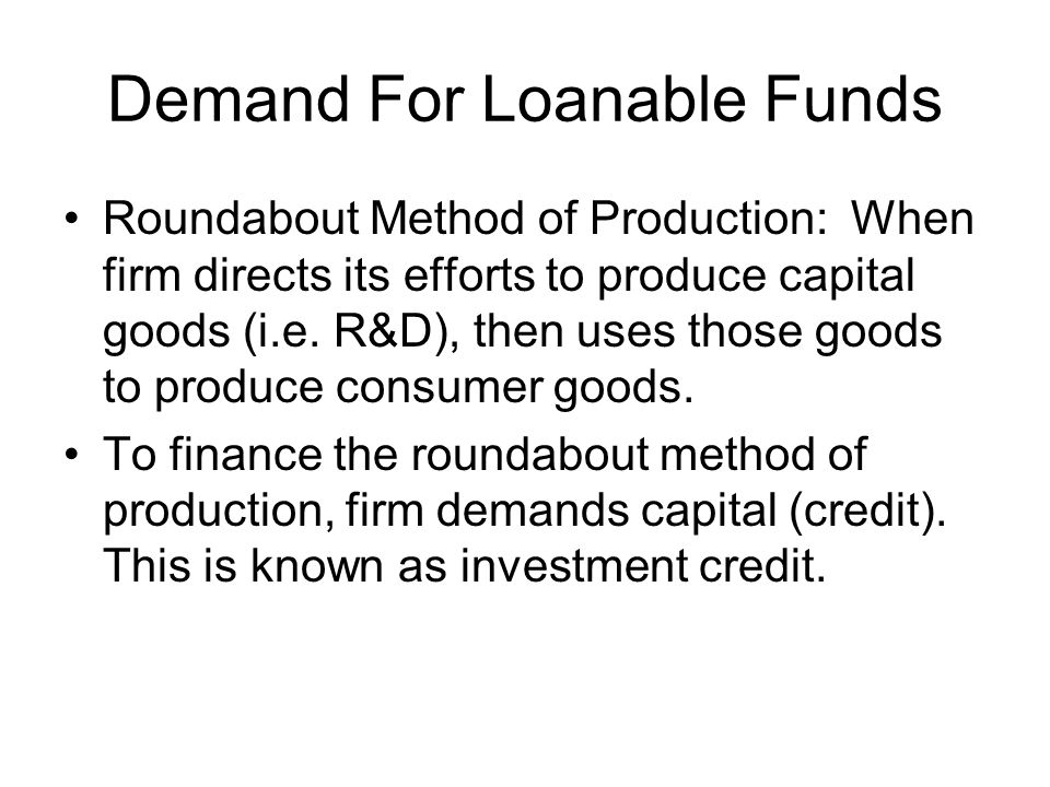 Demand For Loanable Funds Roundabout Method of Production: When firm directs its efforts to produce capital goods (i.e. R&D), then uses those goods to