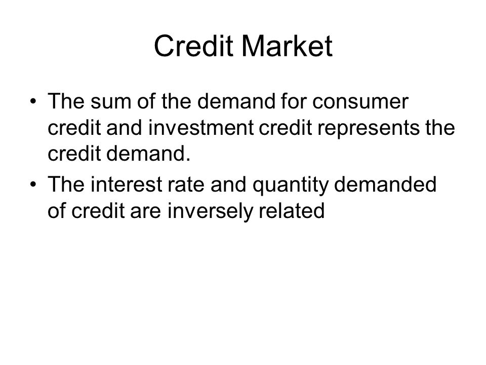 Credit Market The sum of the demand for consumer credit and investment credit represents the credit demand. The interest rate and quantity demanded of