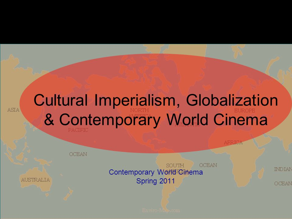 Cultural Imperialism, Globalization & Contemporary World Cinema Contemporary World Cinema Spring 2011