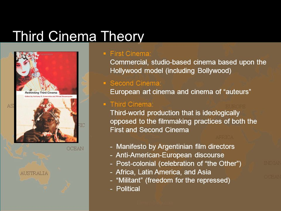 Third Cinema Theory  First Cinema: Commercial, studio-based cinema based upon the Hollywood model (including Bollywood)  Second Cinema: European art cinema and cinema of auteurs  Third Cinema: Third-world production that is ideologically opposed to the filmmaking practices of both the First and Second Cinema - Manifesto by Argentinian film directors - Anti-American-European discourse - Post-colonial (celebration of the Other ) - Africa, Latin America, and Asia - Militant (freedom for the repressed) - Political