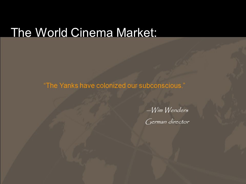 The World Cinema Market: The Yanks have colonized our subconscious. --Wim Wenders German director